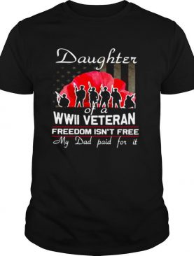 Daughter Of A Wwii Veteran Freedom Isn't Free My Dad Paid For It shirt
