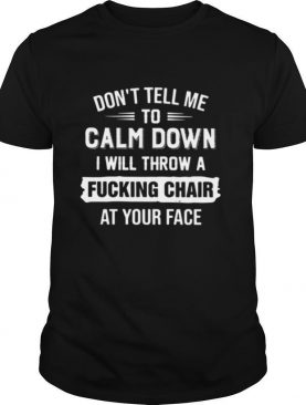 Dont Tell Me To Calm Down I Will Calm Down I Will Throw A Fucking Chair At Your Face tshirt