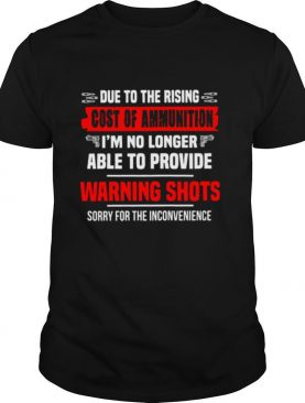 Due To The Rising Cost Of Ammunition I'm No Longer Able To Provide Warning Shots Sorry For The Inconvenience shirt