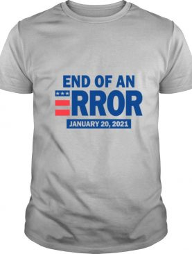 End Of An Error January 20 2021 Election shirt