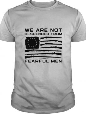 Flag Gun We Are Not Descended From Fearful Men shirt
