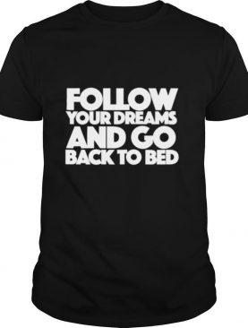 Follow Your Dreams and go back to bed shirt