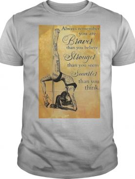 Girl Pole Dancer Always Remember You Are Braver Than You Believe Stronger Than You Seem Smarter shirt