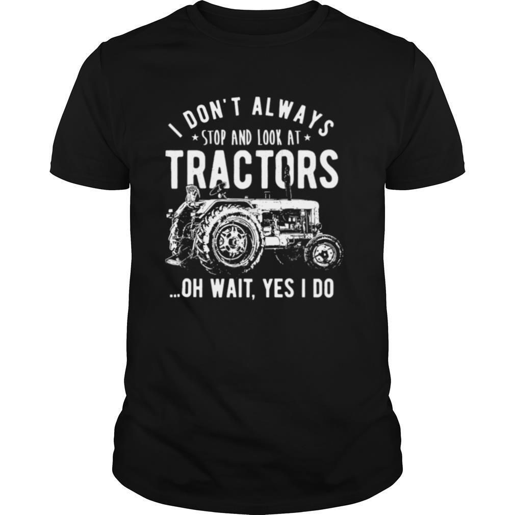 I Dont Always Stop Look At Tractors Tractor Oh Wait Yes I Do shirt0