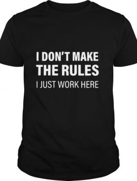 I Don't Make The Rules I Just Work Here shirt