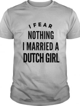 I Fear Nothing I Married A Dutch Girl shirt