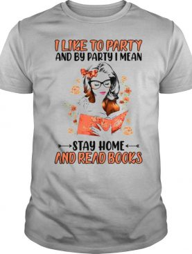 I Like To Party And By Party I Mean Stay Home And Read Books Girl shirt