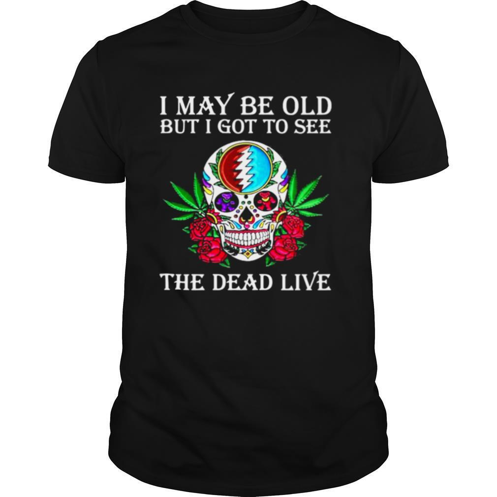 I May Be Old But I Got To See The Dead Live Grateful Dead Dancing Bear Skull Roses shirt0