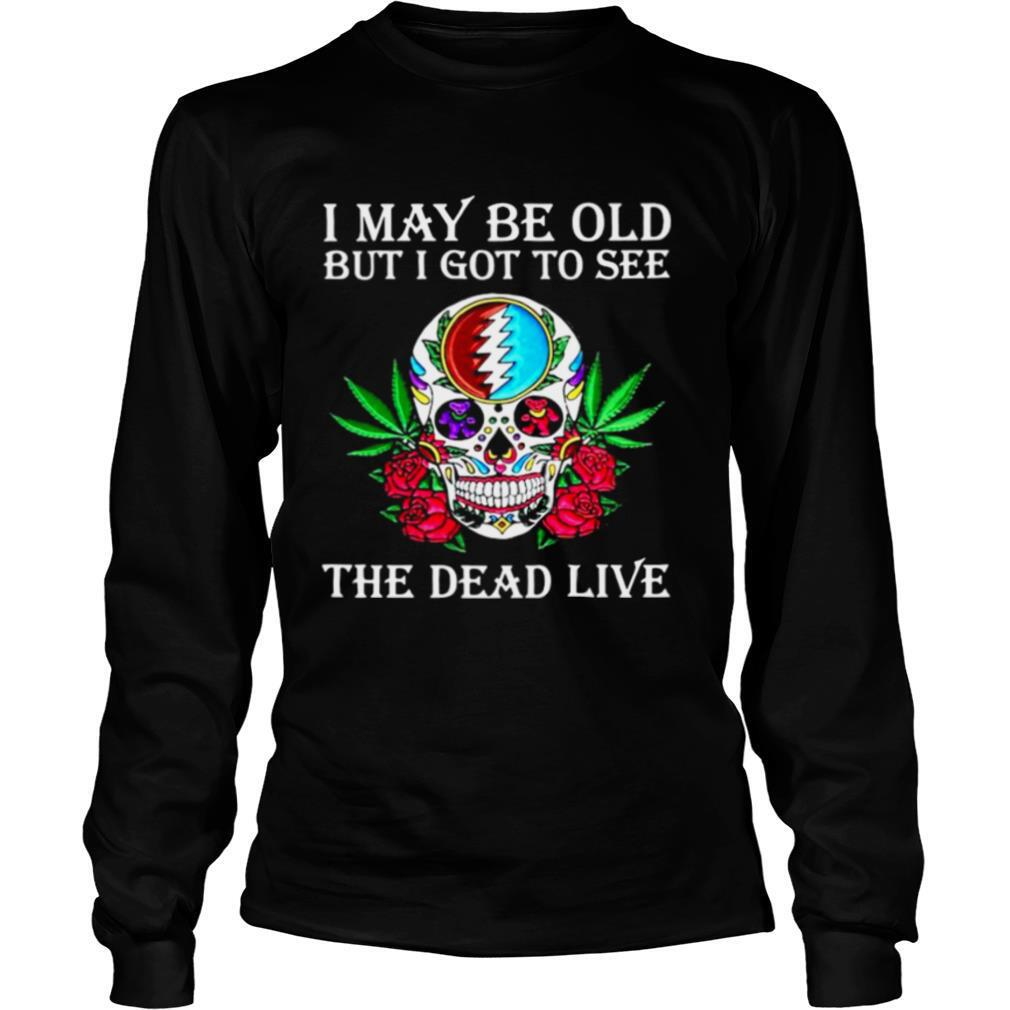I May Be Old But I Got To See The Dead Live Grateful Dead Dancing Bear Skull Roses shirt