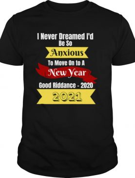 I Never Dreamed I'd Be So Anxious To Move On To A New Year 2021 Good Riddance 2020 shirt