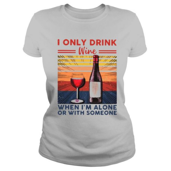 I Only Drink Wine When I'm Alone Or With Someone Vintage shirt