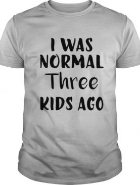 I was normal three kids ago shirt