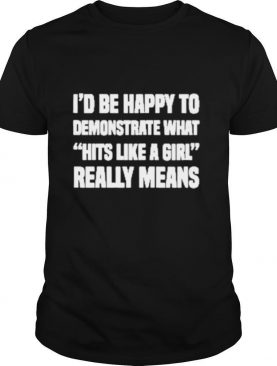 I'd Be Happy To Demonstrate What Hits Like A Girl Really Means shirt