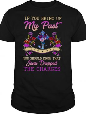 If You Bring Up My Past You Should Know That Jesus Dropped The Charges shirt