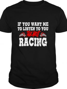 If You Want Me To Listen To You Talk About Racing shirt