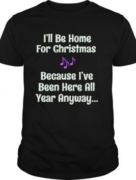 Ill be home for Christmas because Ive been here all year anyway shirt