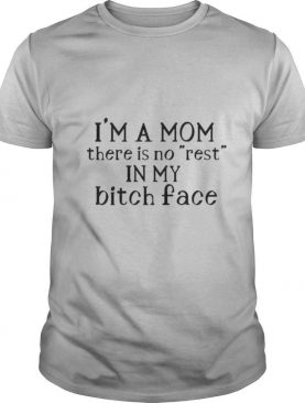 Im a Mom there is no rest in my bitch face shirt