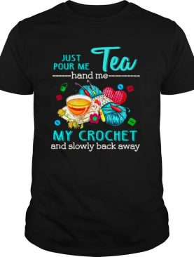 Just Pour Me Tea Hand Me My Crochet And Slowly Back Away shirt