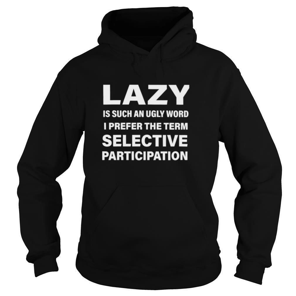 Lazy Is Such An Ugly Word I Prefer The Term Selective Participation shirt