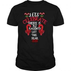 Lets Celebrate There Is No Naughty List This Year 2020 shirt