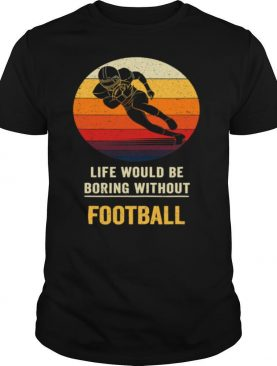 Life Would Be Boring Without Football Vintage shirt