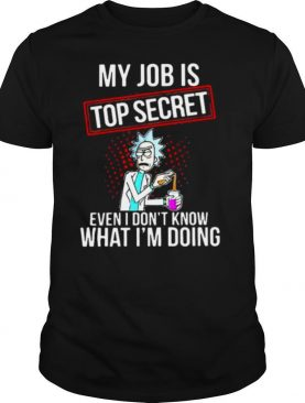 My Job Is Top Secret Even I Don't Know What I'm Doing Rick shirt