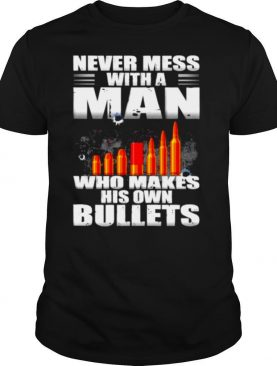 Never mess with a man who make his own bullets shirt