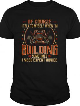 Of Course I Talk To Myself When Im Building Sometimes I Need Expert Advice shirt