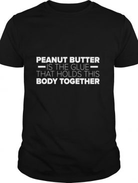 Peanut Butter Is The Glue That Holds This Body Together shirt