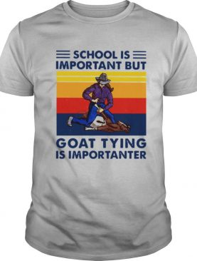 School Is Important But Goat Tying Is Importanter Vintage shirt