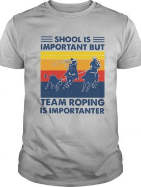 School Is Important But Team Roping Is Importanter Vintage shirt