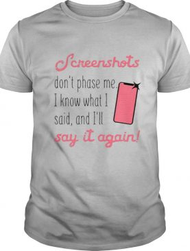 Screenshots Dont Phase Me I Know What I Said And Ill Say It Again shirt