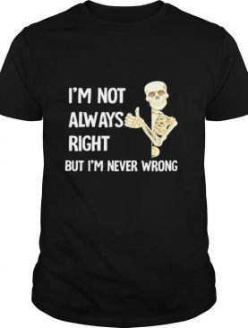 Skeleton I'm Not Always Right But I'm Never Wrong shirt