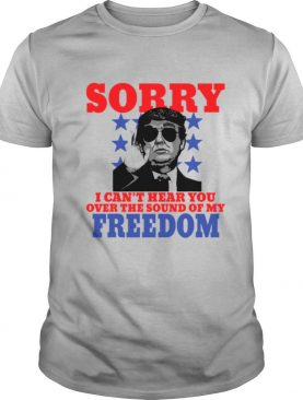 Sorry I Can't Hear You Over The Sound Of My Freedom Trump President shirt