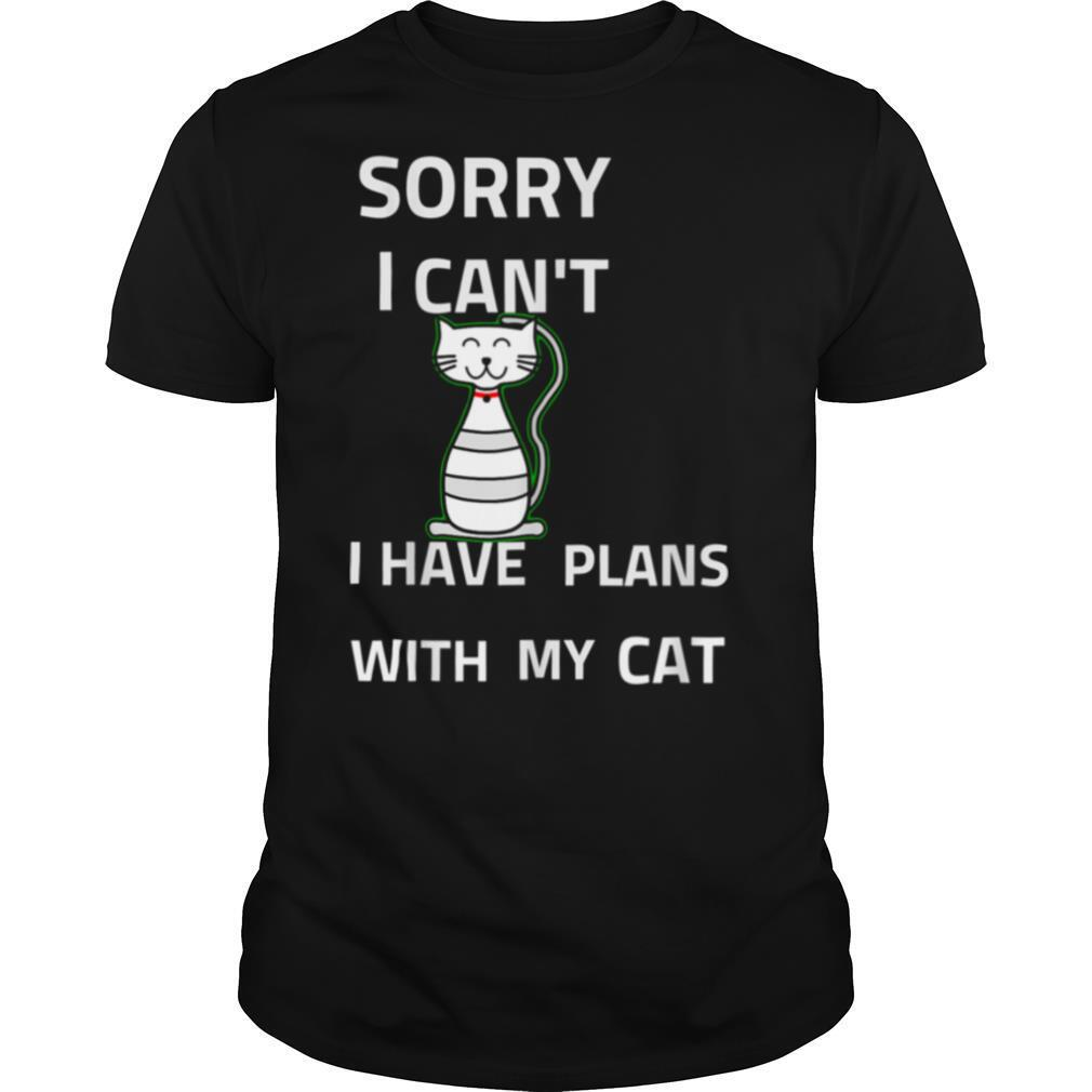 Sorry I cant I have Plans With my cat shirt0