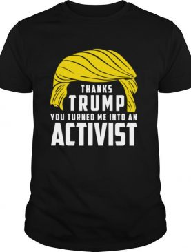 Thanks Trump You Turned Me Into An Activist shirt