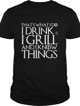 That's What I Do I Drink And I Grill And I Know Things Game Of Thrones shirt