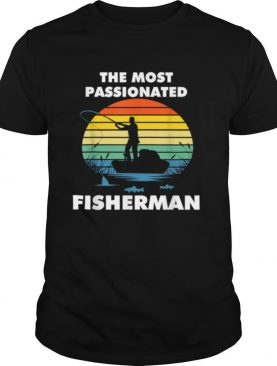 The Most Passionated Fisherman perfect Fishing shirt