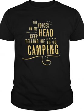 The Voices head keep telling me to go Camping shirt