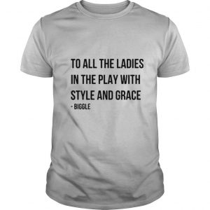 To All The Ladies In The Play With Style And grace Biggie shirt