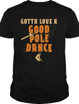 Vintage Gotta Love a Good Pole Dance Fishing shirt