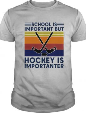 Vintage School Is Important But Hockey Is Importanter shirt