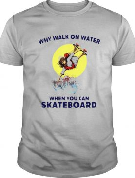 Why Walk On Water When You Can Skateboard shirt
