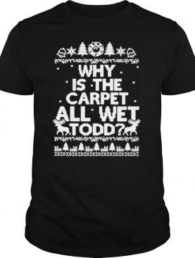Why is the carpet all wet todd Christmas shirt
