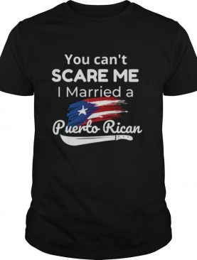 You Can't Scare Me I Married A Puerto Rican shirt