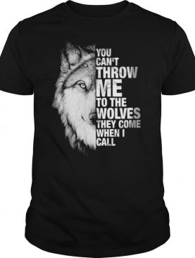 You Cant Throw Me To The Wolves They Come When I Call shirt