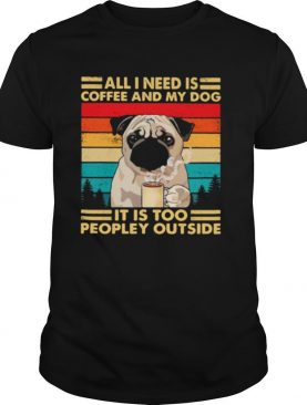 All I Need Is Coffee And My Dog It Is Too People Outside Pug Vintage shirt