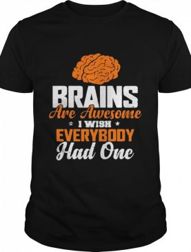 Brains are awesome I wish everyone had one shirt