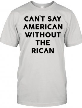 Can't Say American Without Rican shirt