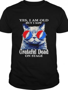 Cat yes I am old but I saw Grateful Dead on stage shirt